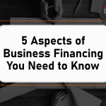 5 Aspects of Business Financing You Need to Know