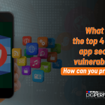 What are the top 4 mobile app security vulnerabilities? How can you prevent them?